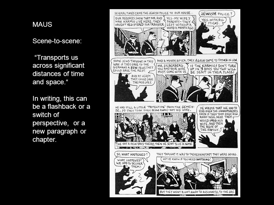 MAUS Scene-to-scene: Transports us across significant distances of time and space. In writing, this can be a flashback or a switch of perspective, or