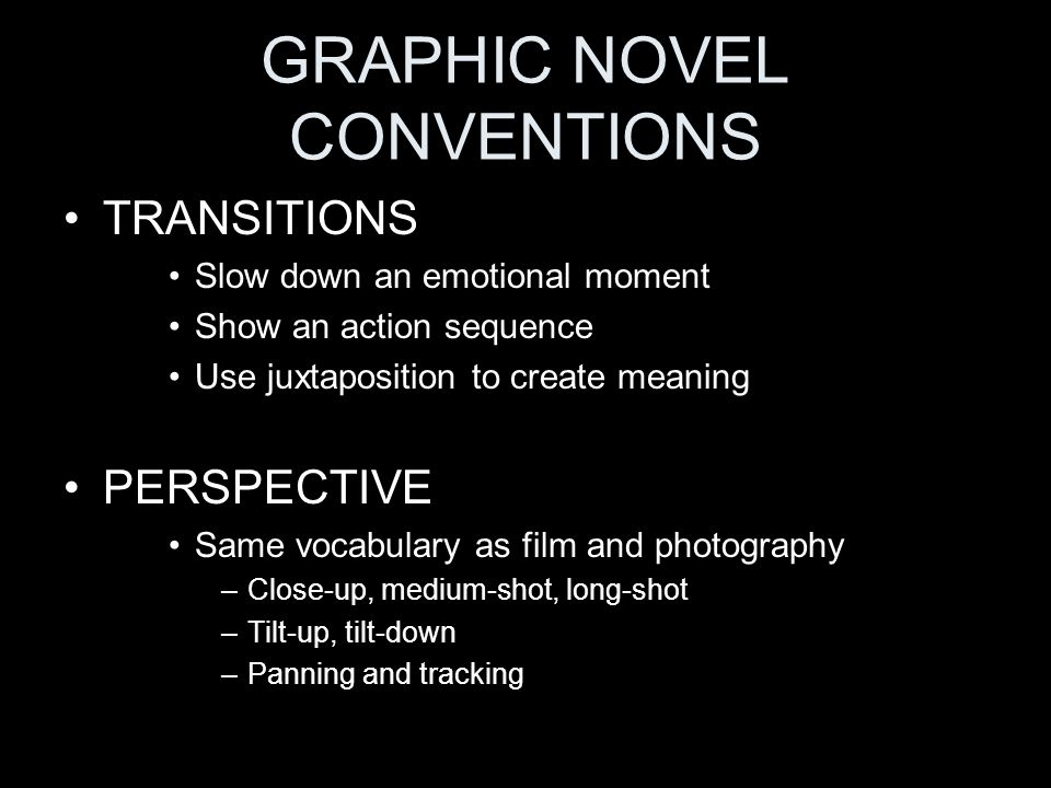 GRAPHIC NOVEL CONVENTIONS TRANSITIONS Slow down an emotional moment Show an action sequence Use juxtaposition to create meaning PERSPECTIVE Same vocabulary as film and photography –Close-up, medium-shot, long-shot –Tilt-up, tilt-down –Panning and tracking