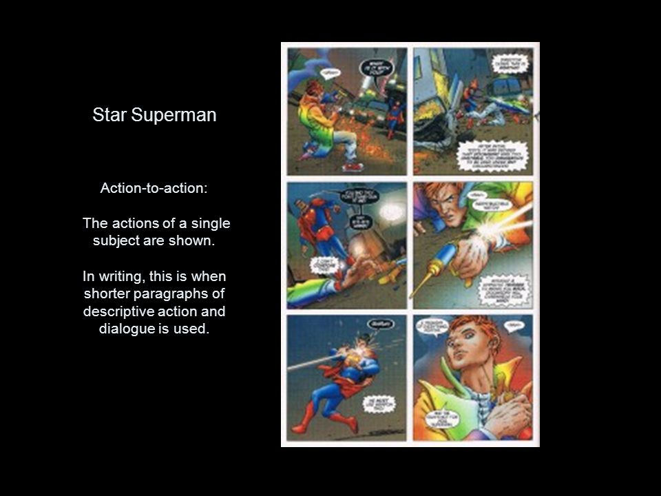 Star Superman Action-to-action: The actions of a single subject are shown. In writing, this is when shorter paragraphs of descriptive action and dialo