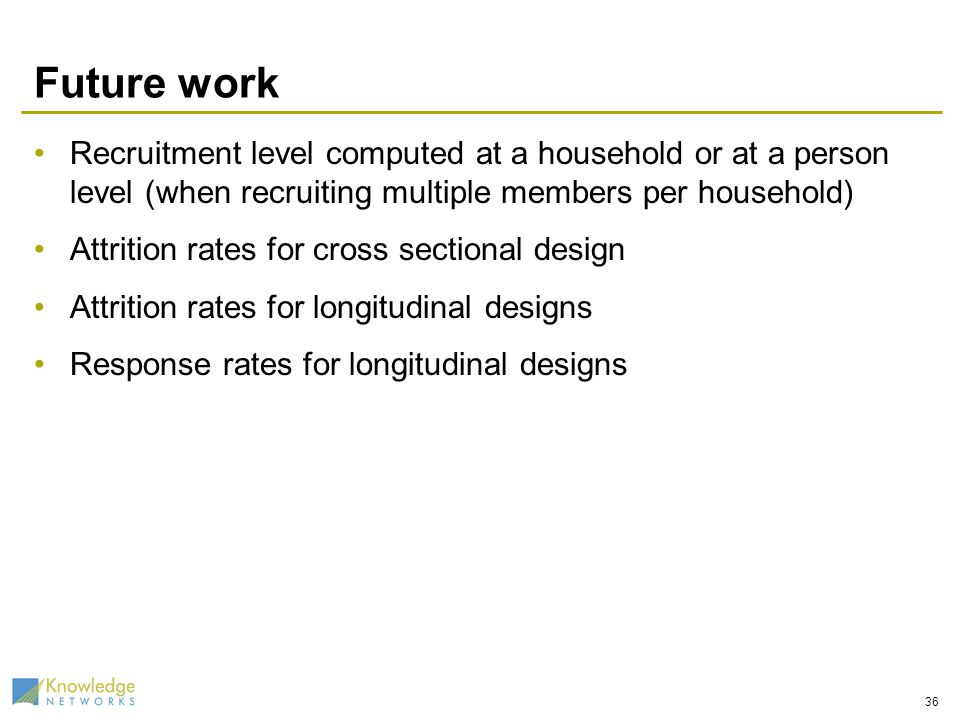 Future work Recruitment level computed at a household or at a person level (when recruiting multiple members per household) Attrition rates for cross sectional design Attrition rates for longitudinal designs Response rates for longitudinal designs 36