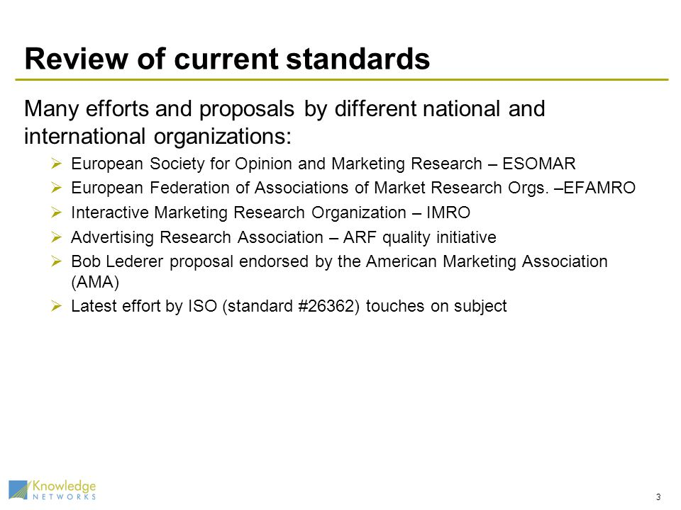 Review of current standards Many efforts and proposals by different national and international organizations: European Society for Opinion and Marketing Research – ESOMAR European Federation of Associations of Market Research Orgs.