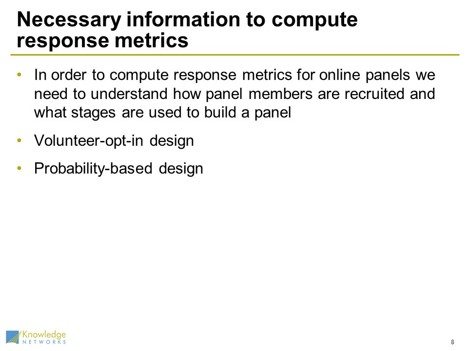 Necessary information to compute response metrics In order to compute response metrics for online panels we need to understand how panel members are recruited and what stages are used to build a panel Volunteer-opt-in design Probability-based design 8