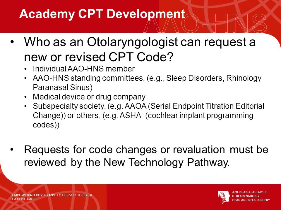 EMPOWERING PHYSICIANS TO DELIVER THE BEST PATIENT CARE Who as an Otolaryngologist can request a new or revised CPT Code.