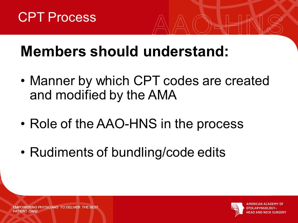 EMPOWERING PHYSICIANS TO DELIVER THE BEST PATIENT CARE Members should understand: Manner by which CPT codes are created and modified by the AMA Role o