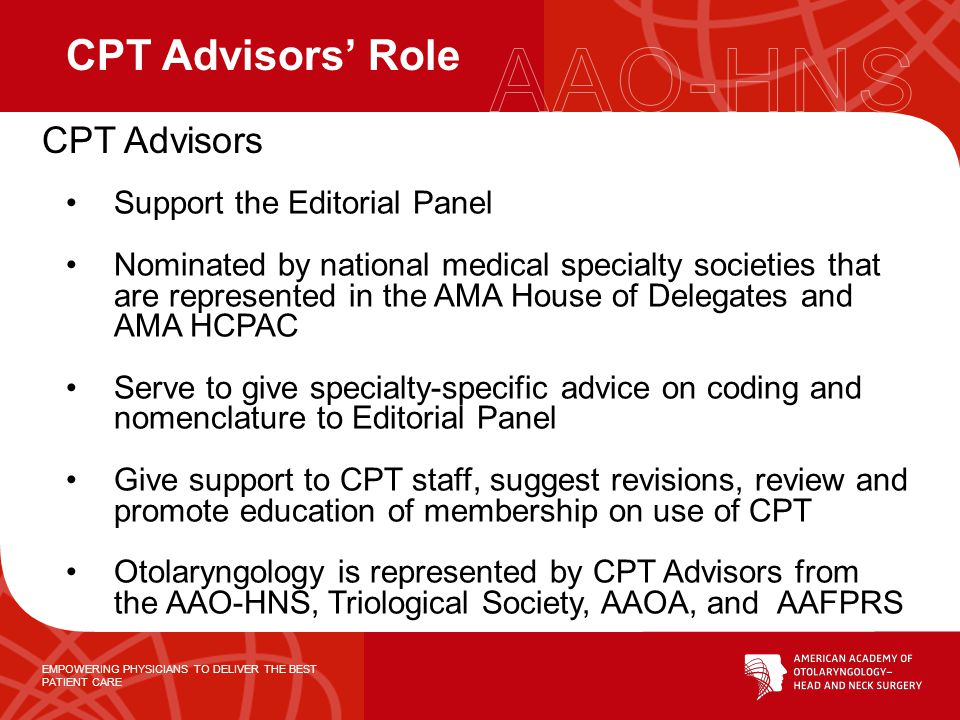 EMPOWERING PHYSICIANS TO DELIVER THE BEST PATIENT CARE Support the Editorial Panel Nominated by national medical specialty societies that are represented in the AMA House of Delegates and AMA HCPAC Serve to give specialty-specific advice on coding and nomenclature to Editorial Panel Give support to CPT staff, suggest revisions, review and promote education of membership on use of CPT Otolaryngology is represented by CPT Advisors from the AAO-HNS, Triological Society, AAOA, and AAFPRS CPT Advisors Role CPT Advisors