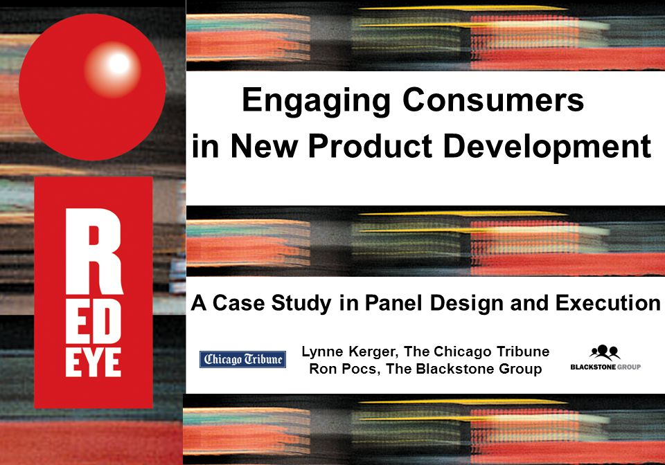 A Case Study in Panel Design and Execution Lynne Kerger, The Chicago Tribune Ron Pocs, The Blackstone Group Engaging Consumers in New Product Development