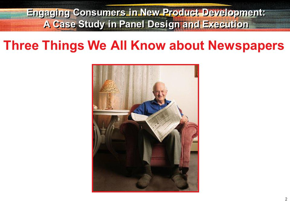 2 Engaging Consumers in New Product Development: A Case Study in Panel Design and Execution Engaging Consumers in New Product Development: A Case Study in Panel Design and Execution Three Things We All Know about Newspapers