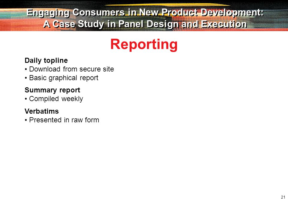 21 Engaging Consumers in New Product Development: A Case Study in Panel Design and Execution Engaging Consumers in New Product Development: A Case Study in Panel Design and Execution Daily topline Download from secure site Basic graphical report Reporting Summary report Compiled weekly Verbatims Presented in raw form