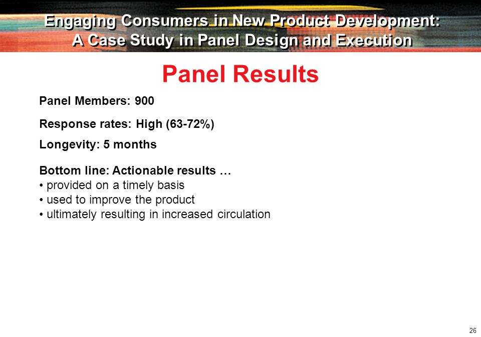 26 Engaging Consumers in New Product Development: A Case Study in Panel Design and Execution Engaging Consumers in New Product Development: A Case Study in Panel Design and Execution Panel Members: 900 Panel Results Response rates: High (63-72%) Longevity: 5 months Bottom line: Actionable results … provided on a timely basis used to improve the product ultimately resulting in increased circulation