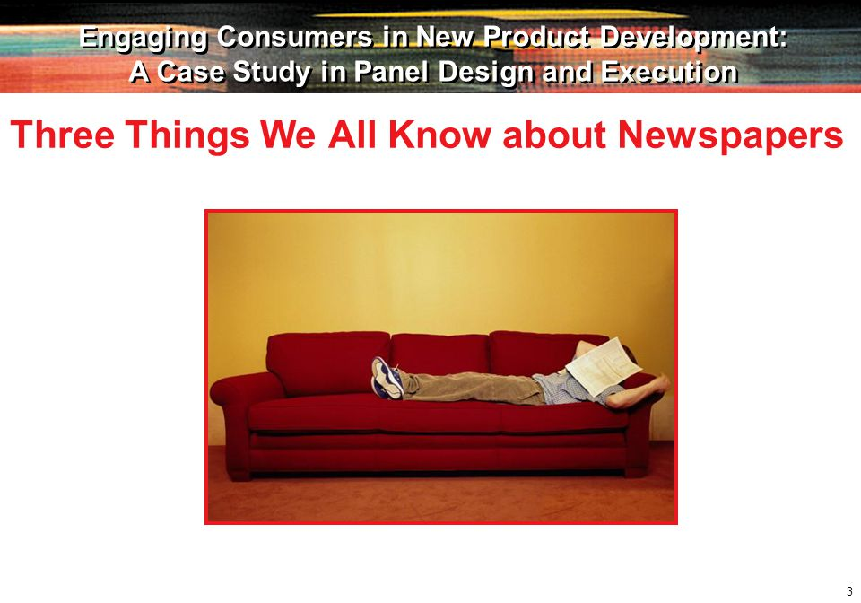 3 Engaging Consumers in New Product Development: A Case Study in Panel Design and Execution Engaging Consumers in New Product Development: A Case Study in Panel Design and Execution Three Things We All Know about Newspapers