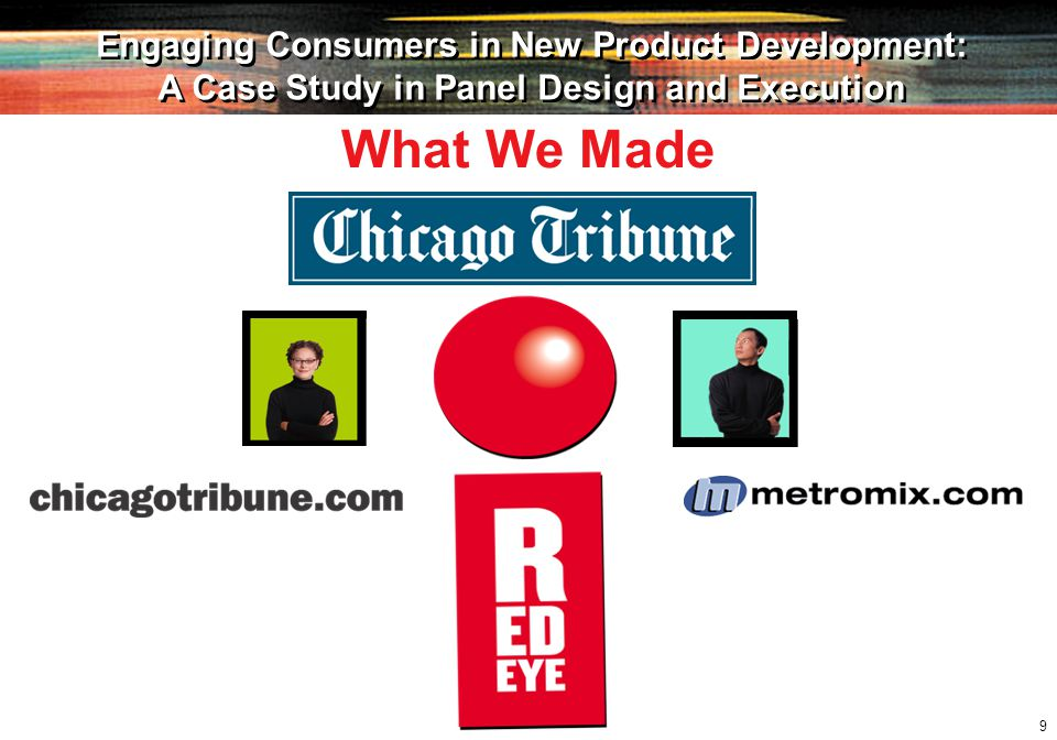 10 Engaging Consumers in New Product Development: A Case Study in Panel Design and Execution Engaging Consumers in New Product Development: A Case Study in Panel Design and Execution What We Needed To Do Short-term Reach 18-34 year-olds, mainly in the city, who are commuters Quickly build trial and brand awareness Develop a daily reading habit Long-term Grow circulation and readership among young readers Increase market share against competing publications Migrate readers to other Tribune media Generate healthy profits and margins