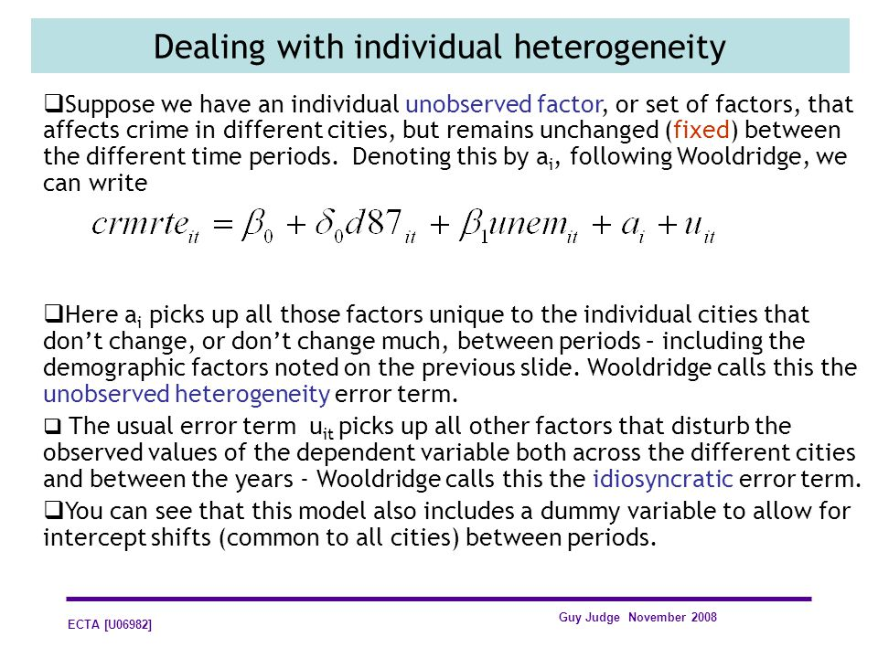 ECTA [U06982] Guy Judge November 2008 Dealing with individual heterogeneity Suppose we have an individual unobserved factor, or set of factors, that affects crime in different cities, but remains unchanged (fixed) between the different time periods.