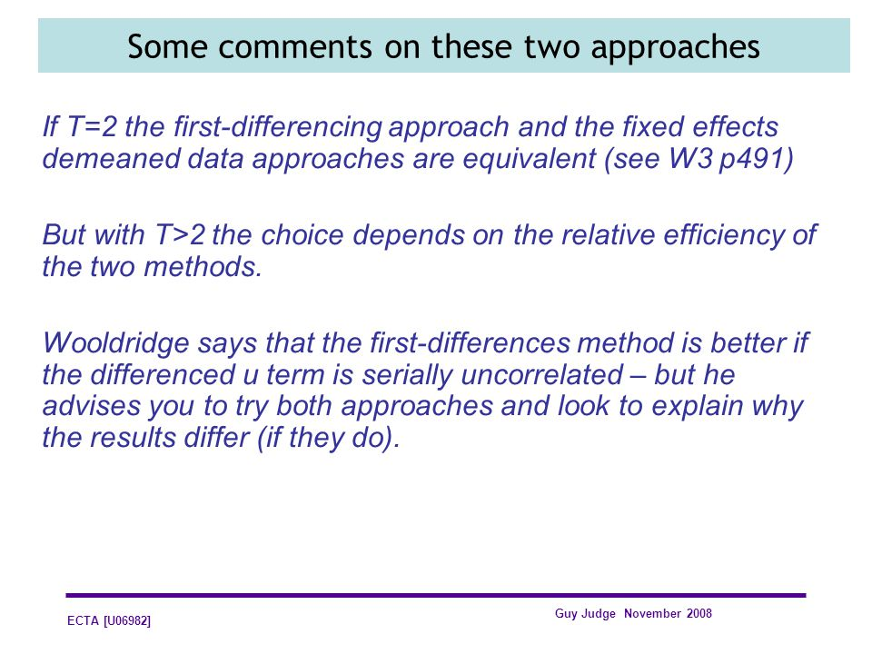 ECTA [U06982] Guy Judge November 2008 Some comments on these two approaches If T=2 the first-differencing approach and the fixed effects demeaned data
