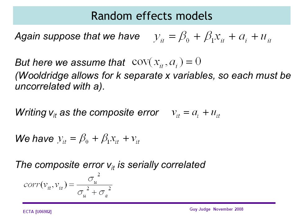 ECTA [U06982] Guy Judge November 2008 Random effects models Again suppose that we have But here we assume that (Wooldridge allows for k separate x variables, so each must be uncorrelated with a).