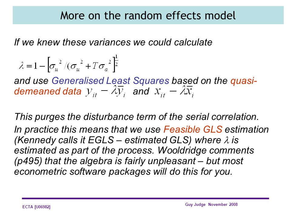 ECTA [U06982] Guy Judge November 2008 More on the random effects model If we knew these variances we could calculate and use Generalised Least Squares based on the quasi- demeaned data and This purges the disturbance term of the serial correlation.