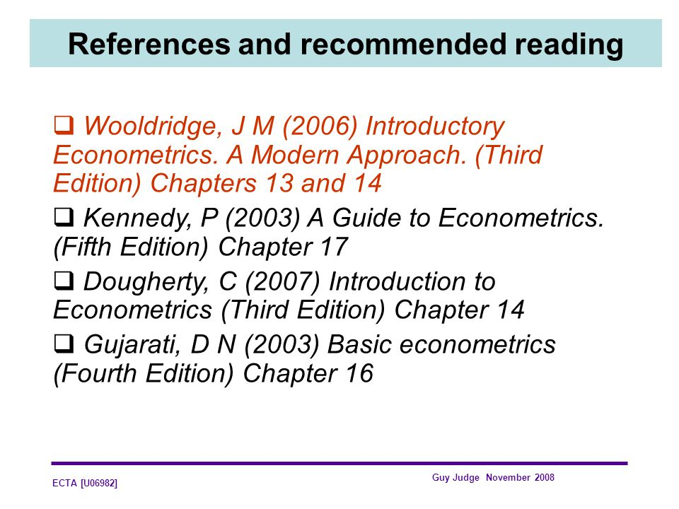 ECTA [U06982] Guy Judge November 2008 References and recommended reading Wooldridge, J M (2006) Introductory Econometrics. A Modern Approach. (Third E