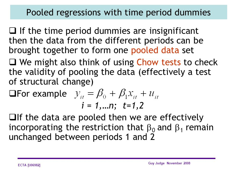 ECTA [U06982] Guy Judge November 2008 Pooled regressions with time period dummies If the time period dummies are insignificant then the data from the different periods can be brought together to form one pooled data set We might also think of using Chow tests to check the validity of pooling the data (effectively a test of structural change) For example i = 1,…n; t=1,2 If the data are pooled then we are effectively incorporating the restriction that 0 and 1 remain unchanged between periods 1 and 2