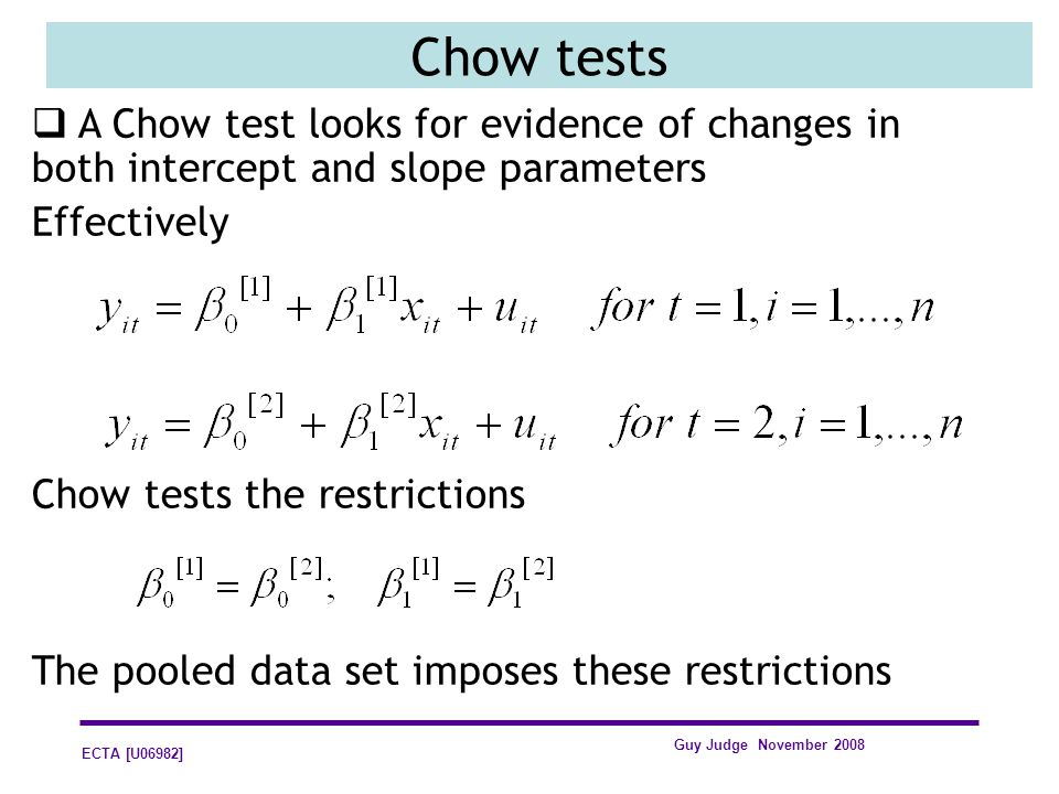ECTA [U06982] Guy Judge November 2008 Chow tests A Chow test looks for evidence of changes in both intercept and slope parameters Effectively Chow tes