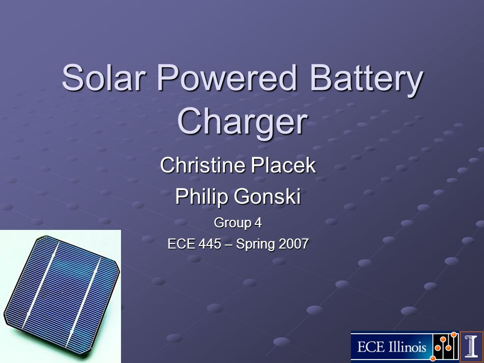 Solar Powered Battery Charger Christine Placek Philip Gonski Group 4 ECE 445 – Spring 2007