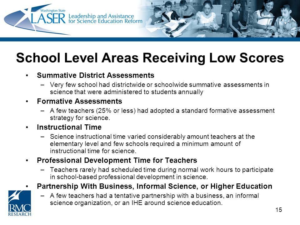 15 School Level Areas Receiving Low Scores Summative District Assessments –Very few school had districtwide or schoolwide summative assessments in sci
