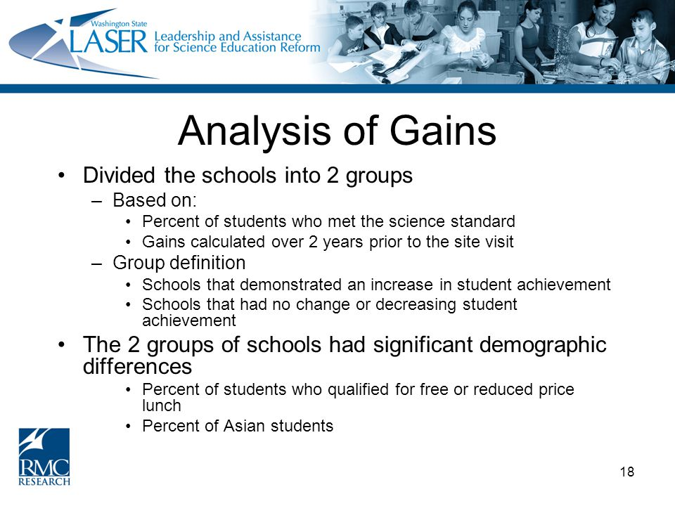 18 Analysis of Gains Divided the schools into 2 groups –Based on: Percent of students who met the science standard Gains calculated over 2 years prior to the site visit –Group definition Schools that demonstrated an increase in student achievement Schools that had no change or decreasing student achievement The 2 groups of schools had significant demographic differences Percent of students who qualified for free or reduced price lunch Percent of Asian students