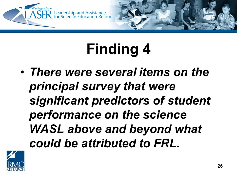 26 Finding 4 There were several items on the principal survey that were significant predictors of student performance on the science WASL above and beyond what could be attributed to FRL.