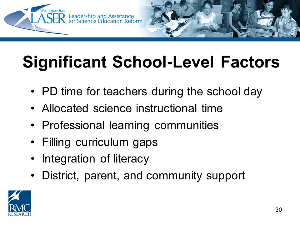 30 Significant School-Level Factors PD time for teachers during the school day Allocated science instructional time Professional learning communities Filling curriculum gaps Integration of literacy District, parent, and community support