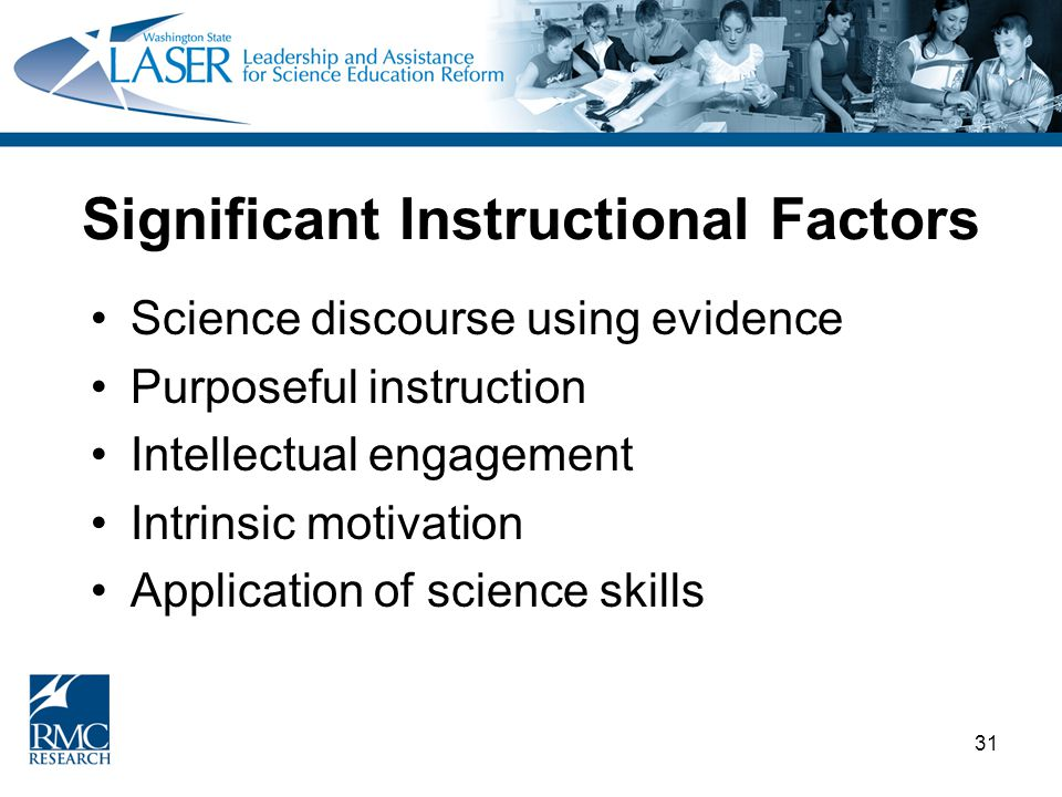 31 Significant Instructional Factors Science discourse using evidence Purposeful instruction Intellectual engagement Intrinsic motivation Application of science skills