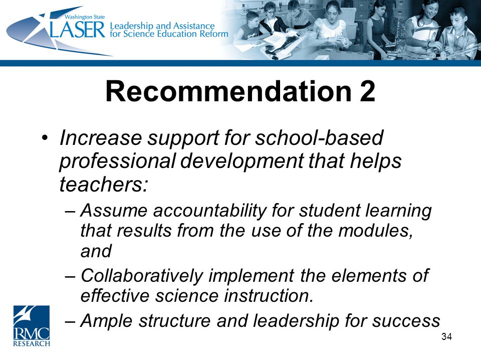 34 Recommendation 2 Increase support for school-based professional development that helps teachers: –Assume accountability for student learning that results from the use of the modules, and –Collaboratively implement the elements of effective science instruction.