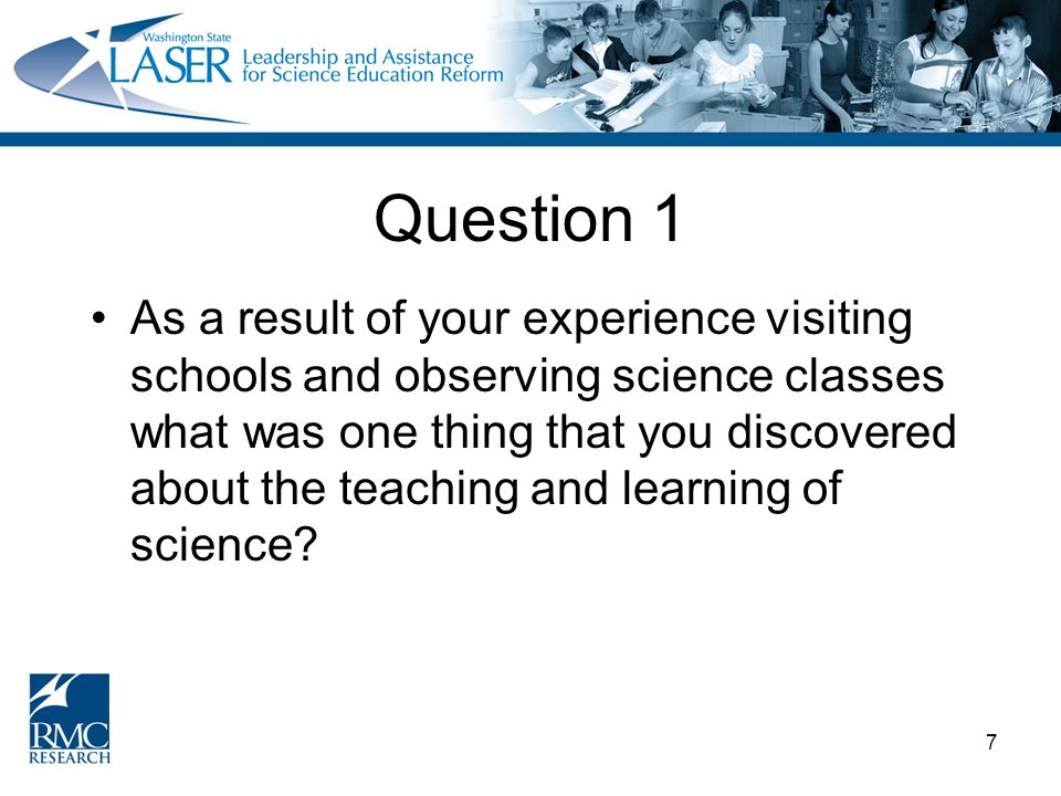 7 Question 1 As a result of your experience visiting schools and observing science classes what was one thing that you discovered about the teaching and learning of science