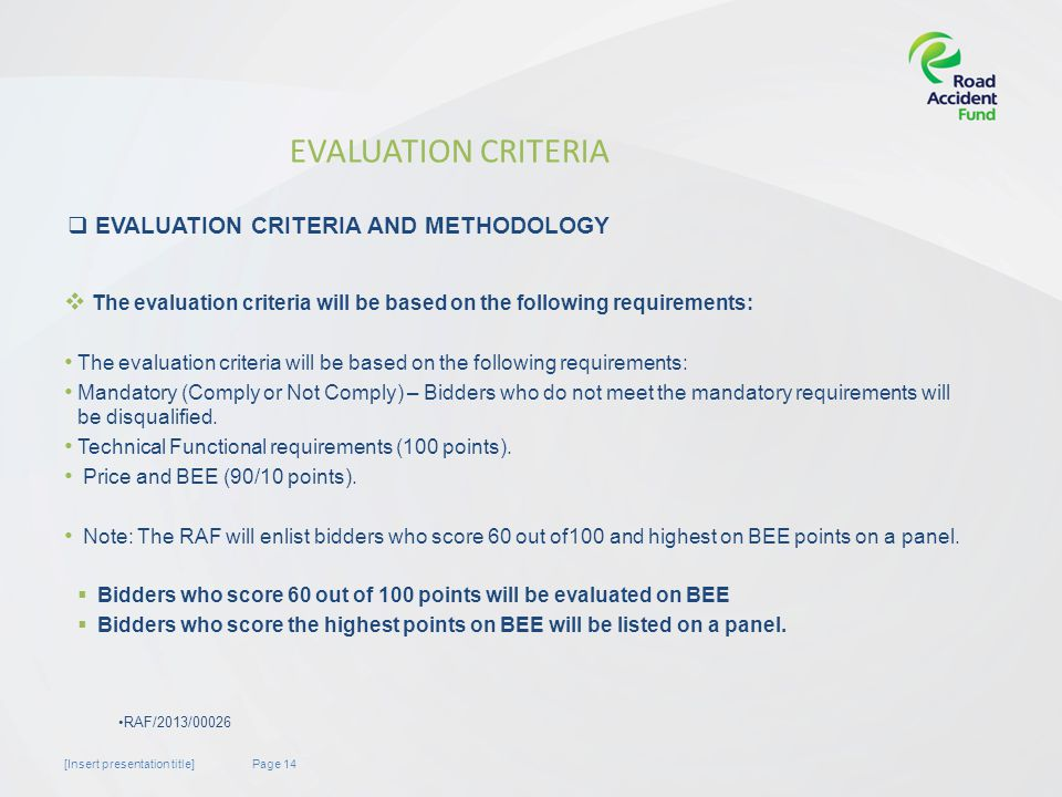 Page 14[Insert presentation title] EVALUATION CRITERIA The evaluation criteria will be based on the following requirements: Mandatory (Comply or Not Comply) – Bidders who do not meet the mandatory requirements will be disqualified.
