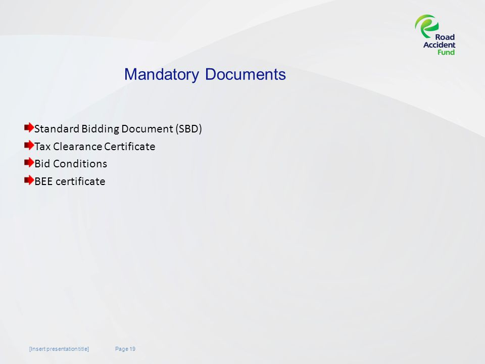 Page 19[Insert presentation title] Mandatory Documents Standard Bidding Document (SBD) Tax Clearance Certificate Bid Conditions BEE certificate