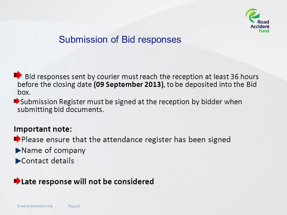 Page 22[Insert presentation title] Bid responses sent by courier must reach the reception at least 36 hours before the closing date (09 September 2013), to be deposited into the Bid box.