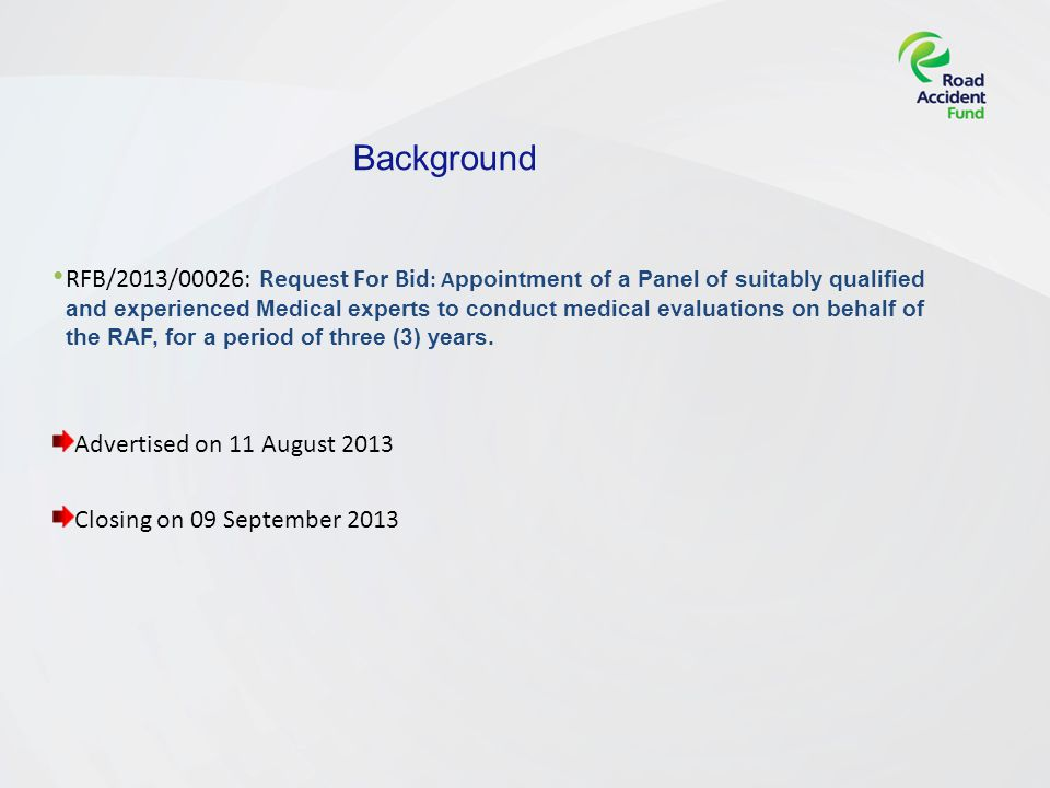 Background RFB/2013/00026: Request For Bid : A ppointment of a Panel of suitably qualified and experienced Medical experts to conduct medical evaluations on behalf of the RAF, for a period of three (3) years.