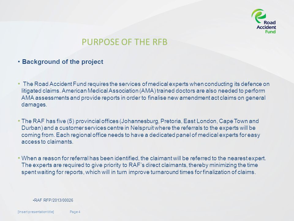 Page 4[Insert presentation title] PURPOSE OF THE RFB The Road Accident Fund requires the services of medical experts when conducting its defence on litigated claims.