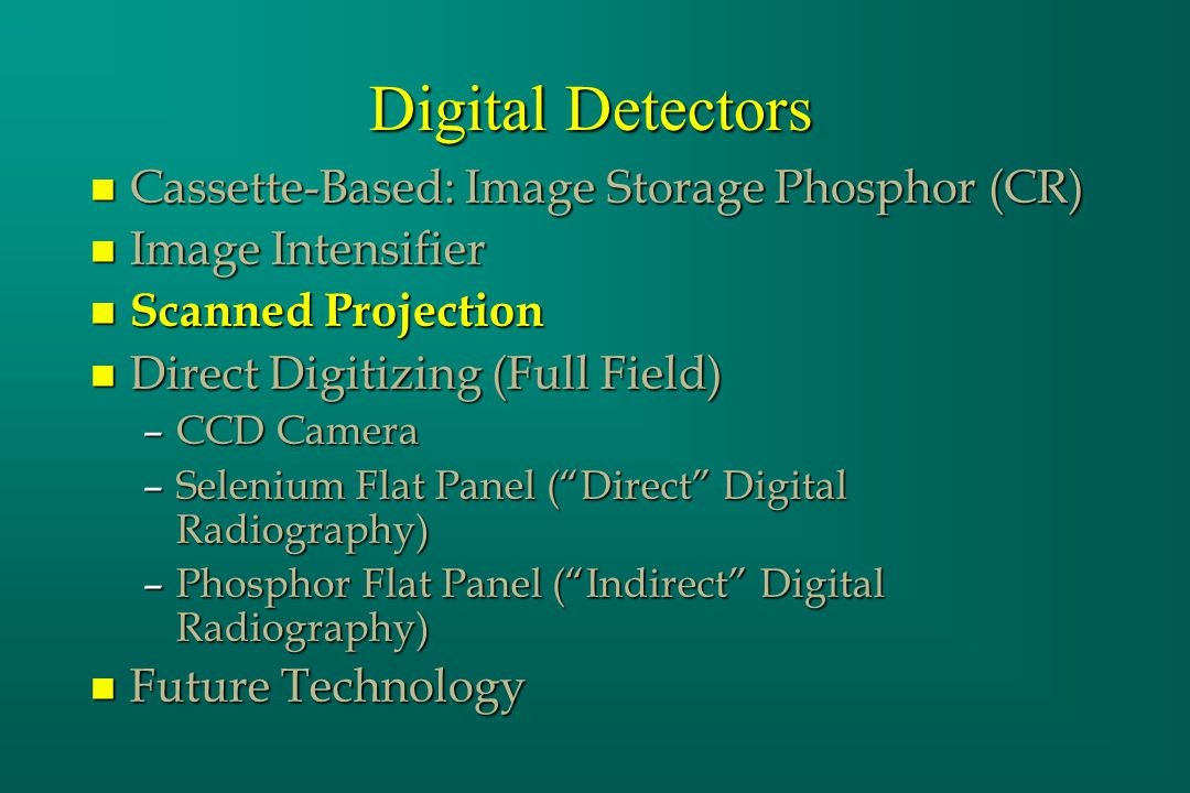 Digital Detectors n Cassette-Based: Image Storage Phosphor (CR) n Image Intensifier n Scanned Projection n Direct Digitizing (Full Field) –CCD Camera –Selenium Flat Panel (Direct Digital Radiography) –Phosphor Flat Panel (Indirect Digital Radiography) n Future Technology