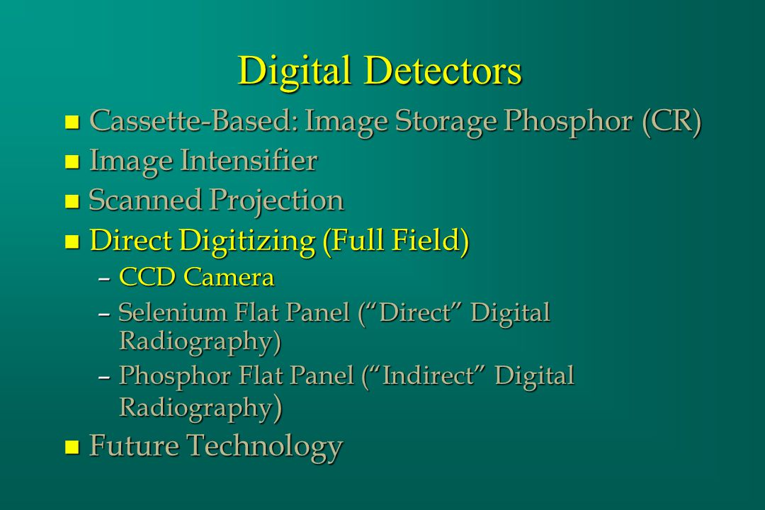 Digital Detectors n Cassette-Based: Image Storage Phosphor (CR) n Image Intensifier n Scanned Projection n Direct Digitizing (Full Field) –CCD Camera –Selenium Flat Panel (Direct Digital Radiography) –Phosphor Flat Panel (Indirect Digital Radiography ) n Future Technology
