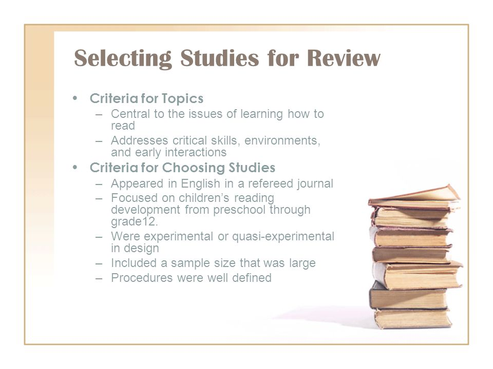 Selecting Studies for Review Criteria for Topics –Central to the issues of learning how to read –Addresses critical skills, environments, and early in