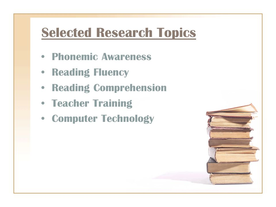 Selected Research Topics Phonemic Awareness Reading Fluency Reading Comprehension Teacher Training Computer Technology