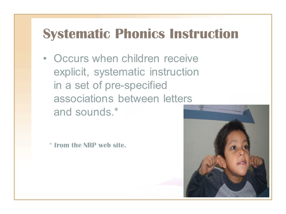 Systematic Phonics Instruction Occurs when children receive explicit, systematic instruction in a set of pre-specified associations between letters and sounds.* * from the NRP web site.