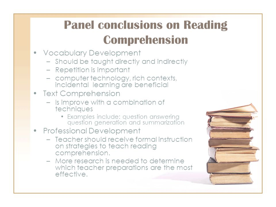 Panel conclusions on Reading Comprehension Vocabulary Development –Should be taught directly and indirectly –Repetition is important –computer technology, rich contexts, incidental learning are beneficial Text Comprehension –Is improve with a combination of techniques Examples include: question answering question generation and summarization Professional Development –Teacher should receive formal instruction on strategies to teach reading comprehension.