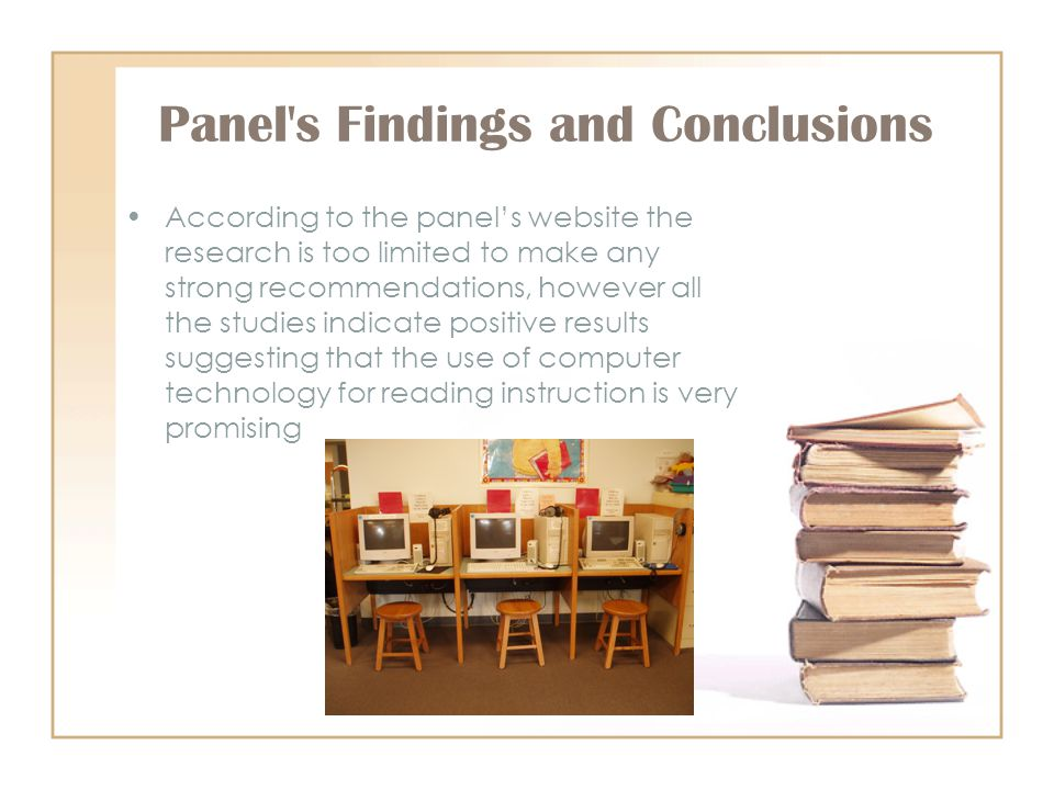 Panel s Findings and Conclusions According to the panels website the research is too limited to make any strong recommendations, however all the studies indicate positive results suggesting that the use of computer technology for reading instruction is very promising
