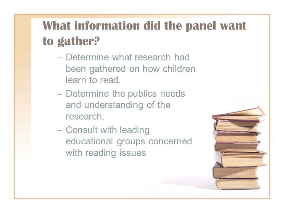 What information did the panel want to gather? –Determine what research had been gathered on how children learn to read. –Determine the publics needs