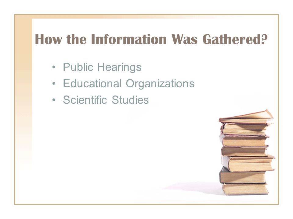 How the Information Was Gathered? Public Hearings Educational Organizations Scientific Studies