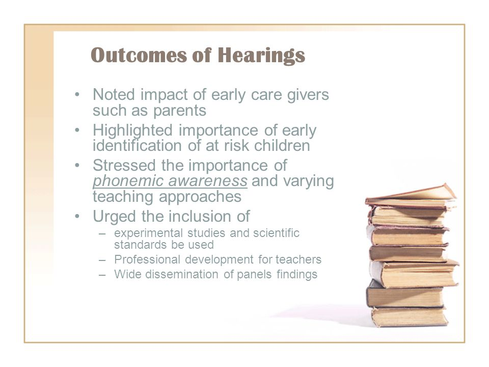 Outcomes of Hearings Noted impact of early care givers such as parents Highlighted importance of early identification of at risk children Stressed the importance of phonemic awareness and varying teaching approaches Urged the inclusion of –experimental studies and scientific standards be used –Professional development for teachers –Wide dissemination of panels findings