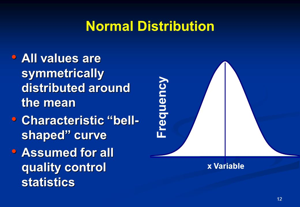 12 Normal Distribution All values are symmetrically distributed around the mean All values are symmetrically distributed around the mean Characteristic bell- shaped curve Characteristic bell- shaped curve Assumed for all quality control statistics Assumed for all quality control statistics Frequency x Variable