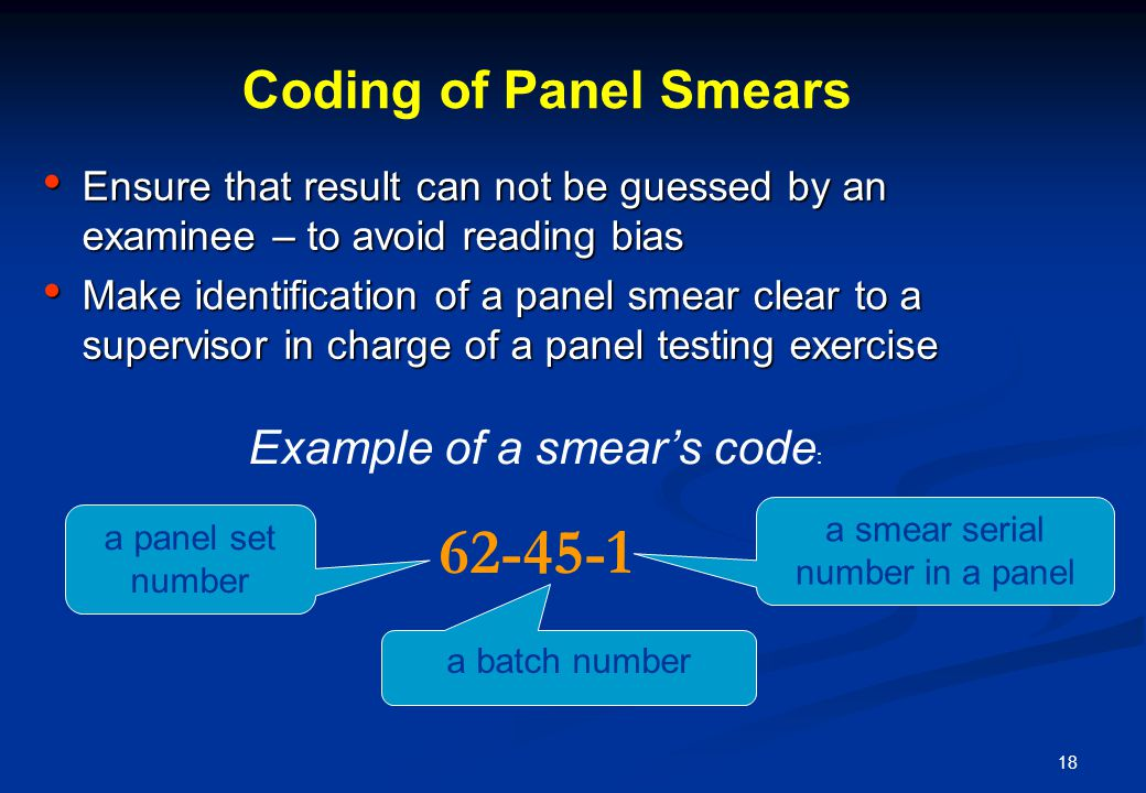 18 Coding of Panel Smears Ensure that result can not be guessed by an examinee – to avoid reading bias Ensure that result can not be guessed by an exa