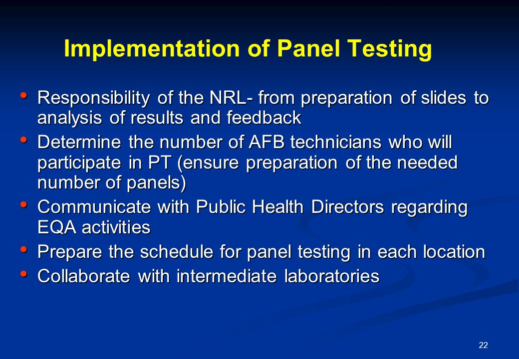 22 Implementation of Panel Testing Responsibility of the NRL- from preparation of slides to analysis of results and feedback Responsibility of the NRL- from preparation of slides to analysis of results and feedback Determine the number of AFB technicians who will participate in PT (ensure preparation of the needed number of panels) Determine the number of AFB technicians who will participate in PT (ensure preparation of the needed number of panels) Communicate with Public Health Directors regarding EQA activities Communicate with Public Health Directors regarding EQA activities Prepare the schedule for panel testing in each location Prepare the schedule for panel testing in each location Collaborate with intermediate laboratories Collaborate with intermediate laboratories