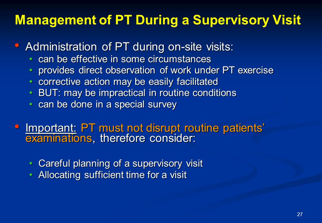 27 Management of PT During a Supervisory Visit Administration of PT during on-site visits: Administration of PT during on-site visits: can be effective in some circumstancescan be effective in some circumstances provides direct observation of work under PT exerciseprovides direct observation of work under PT exercise corrective action may be easily facilitatedcorrective action may be easily facilitated BUT: may be impractical in routine conditionsBUT: may be impractical in routine conditions can be done in a special surveycan be done in a special survey Important: PT must not disrupt routine patients examinations, therefore consider: Important: PT must not disrupt routine patients examinations, therefore consider: Careful planning of a supervisory visitCareful planning of a supervisory visit Allocating sufficient time for a visitAllocating sufficient time for a visit