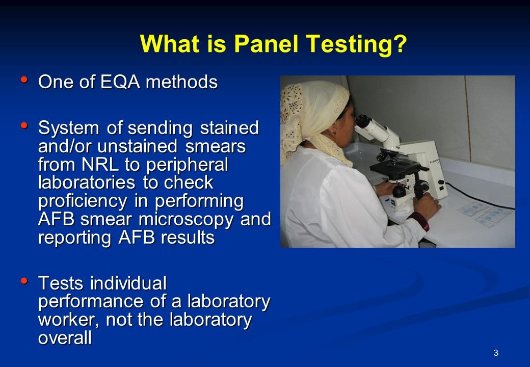 3 What is Panel Testing? One of EQA methods One of EQA methods System of sending stained and/or unstained smears from NRL to peripheral laboratories t